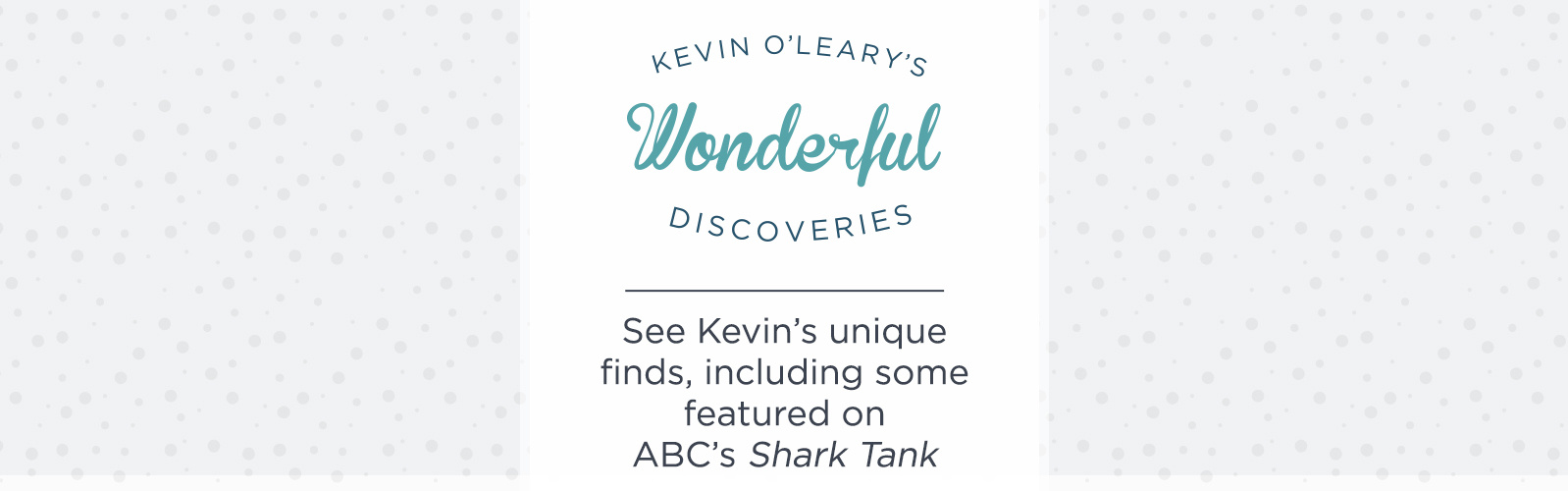 Kevin O'Leary's Wonderful Discoveries.  See Kevin's unique finds, including some featured on ABC's Shark Tank