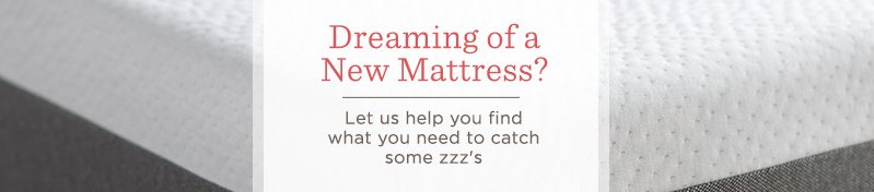 Dreaming of a New Mattress? Let us help you find what you need to catch some zzz's