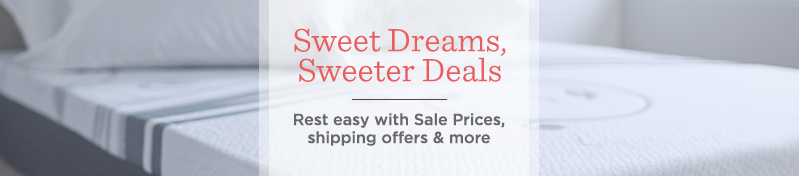 Sweet Dreams, Sweeter Deals.  Rest easy with Sale Prices, shipping offers & more