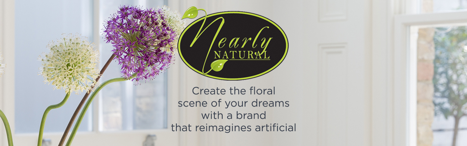 Nearly Natural.  Create the floral scene of your dreams with a brand that reimagines artificial
