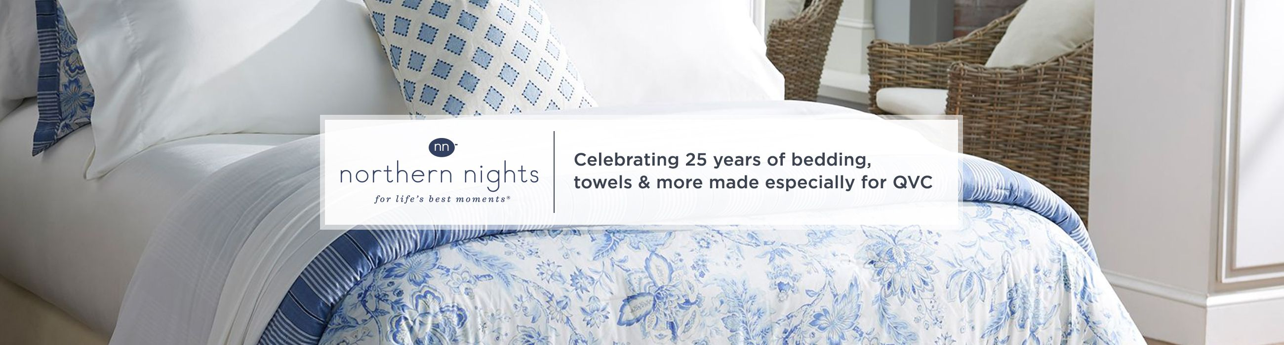Northern Nights.  Celebrating 25 years of  bedding, towels & more made especially for QVC.