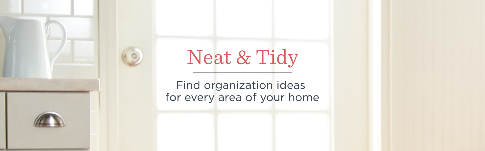 Neat & Tidy. Find organization ideas for every area of your home
