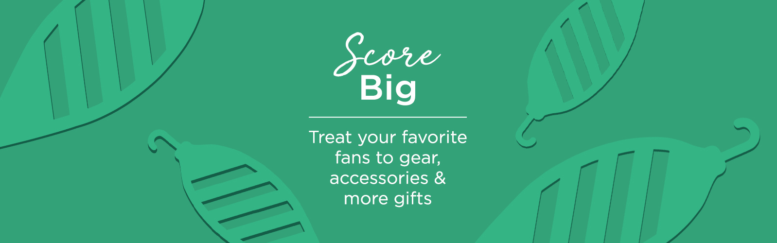 Score Big.  Treat your favorite fans to gear, accessories & more gifts.