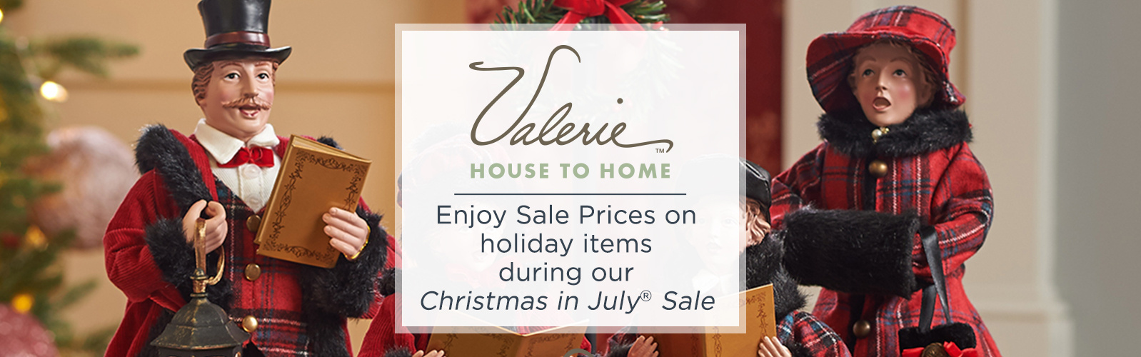 Valerie House to Home. Enjoy Sale Prices on holiday items during our Christmas in July® Sale