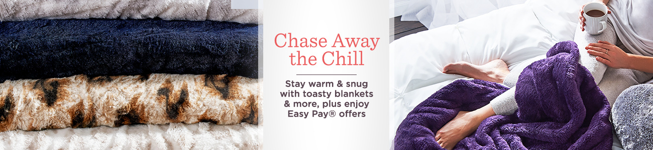 Chase Away the Chill. Stay warm & snug with toasty blankets & more, plus enjoy Easy Pay® offers