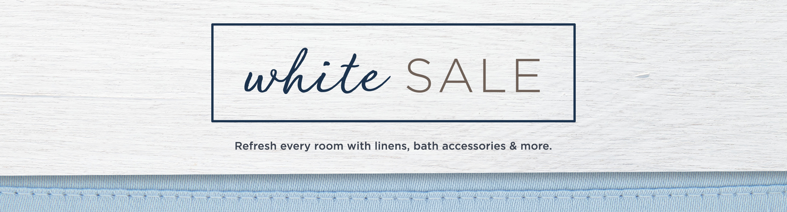 White Sale.  Refresh every room with linens, bath accessories & more.