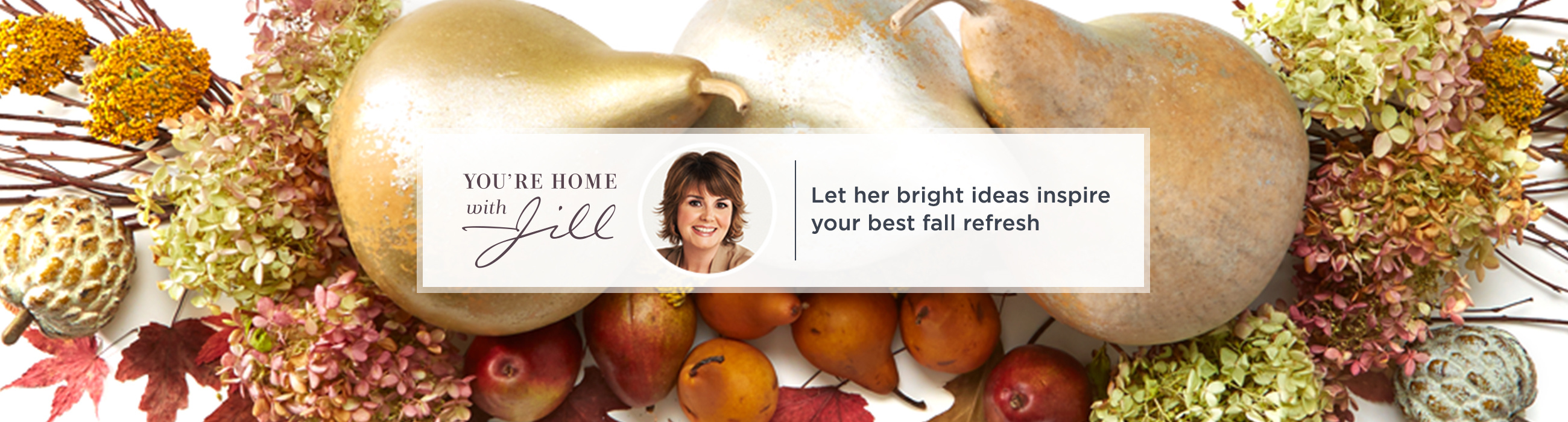 You're Home with Jill. Let her bright ideas inspire your best fall refresh