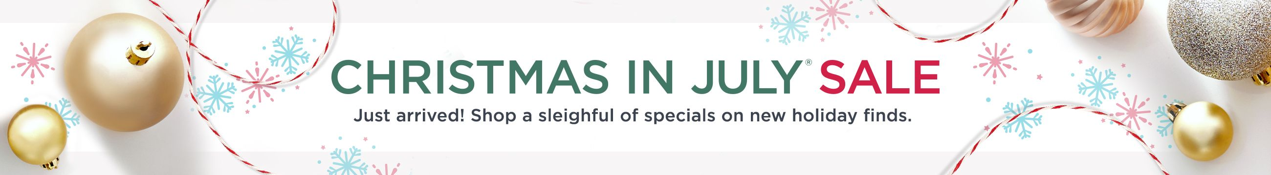 Christmas in July® Sale. Just arrived! Shop a sleighful of specials on new holiday finds.