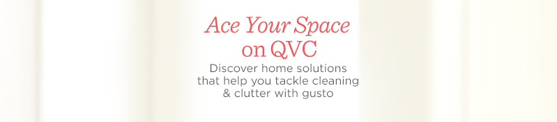 Ace Your Space on QVC. Discover home solutions that help you tackle cleaning & clutter with gusto.