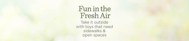 Fun in the Fresh Air. Take it outside with toys that need sidewalks & open spaces