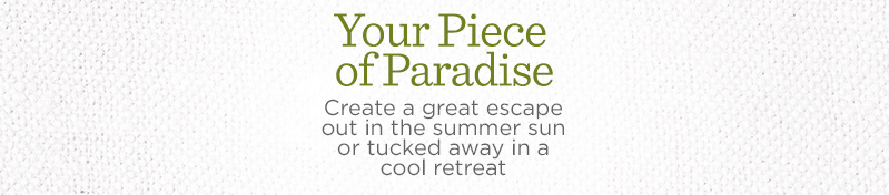 Your Piece of Paradise. Create a great escape out in the summer sun or tucked away in a cool retreat.