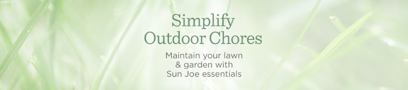 Simplify Outdoor Chores.  Maintain your lawn & garden with Sun Joe essentials