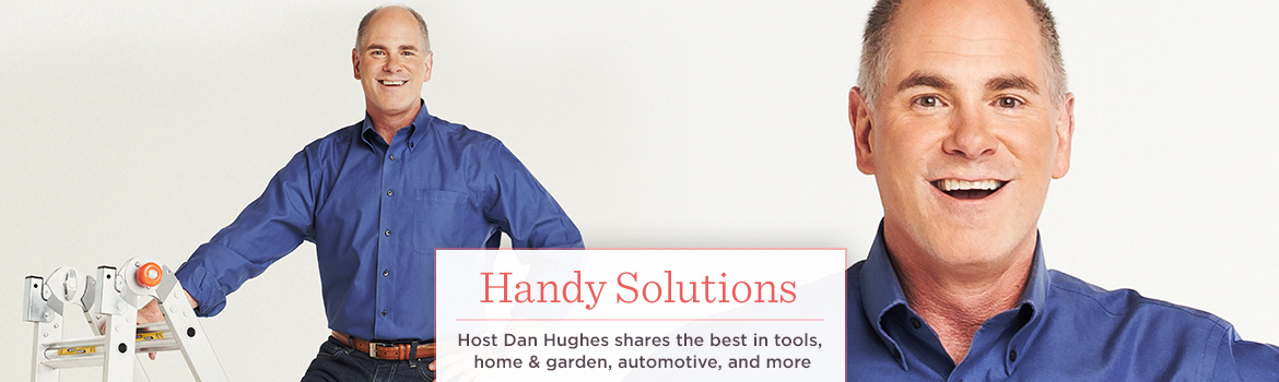 Handy Solutions.  Host Dan Hughes shares the best in tools, home & garden, automotive, and more