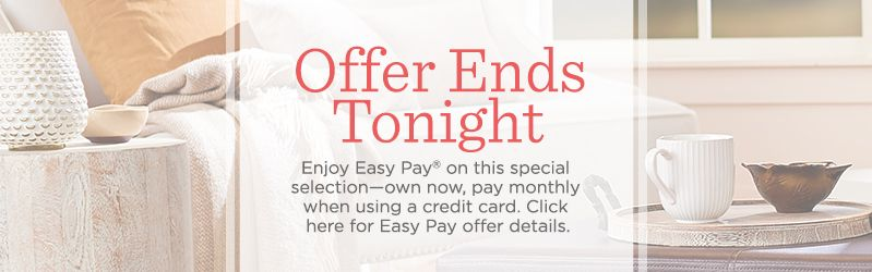 Offer Ends Tonight. Enjoy Easy Pay® on this special selection—own now, pay monthly when using a credit card. Click here for Easy Pay offer details.