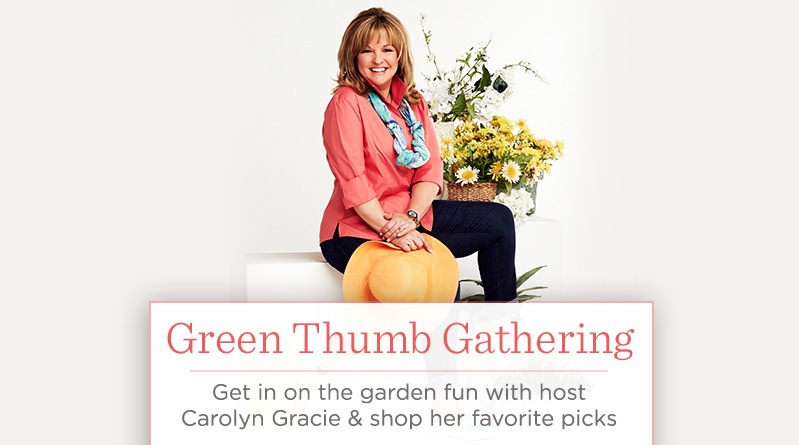 Green Thumb Gathering. Get in on the garden fun with host Carolyn Gracie & shop her favorite picks
