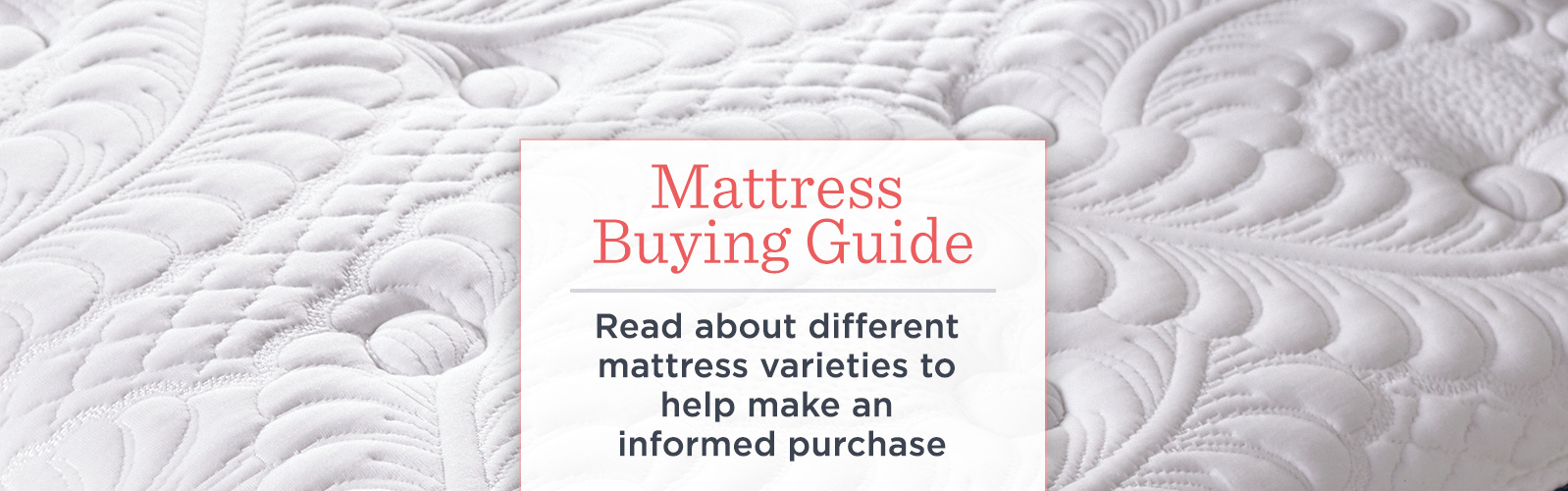 Mattress Buying Guide.  Read about different mattress varieties to help make an informed purchase