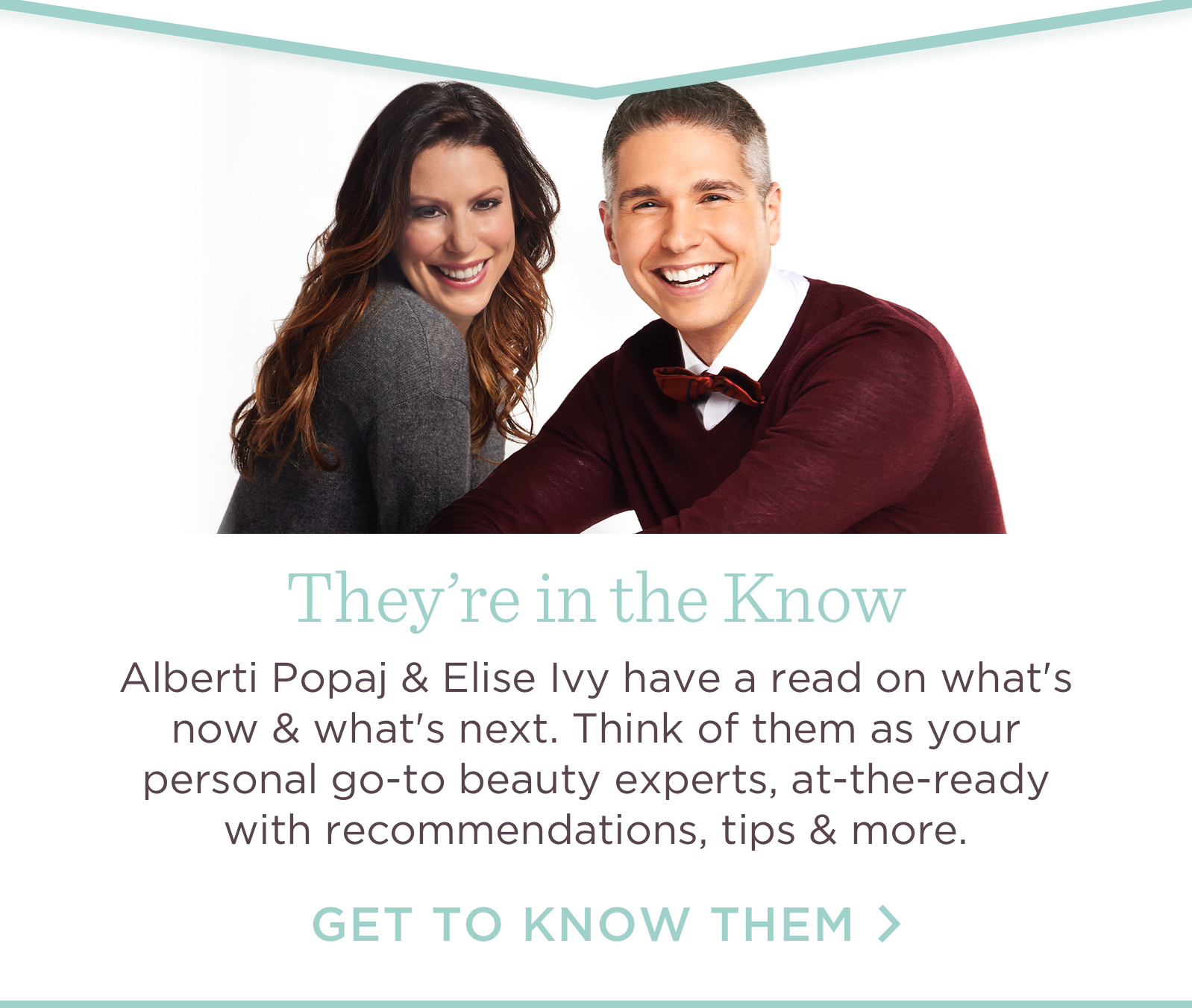 They're in the Know, Alberti Popaj & Elise Ivy have a read on what's now & what's next. Think of them as your personal go-to beauty experts, at-the-ready with recommendations, tip & more. Get to know them.
