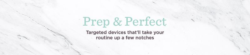 Prep & Perfect, Targeted devices that'll take your routine up a few notches