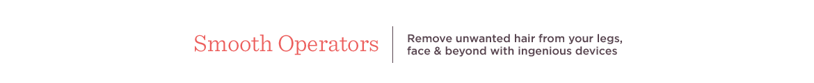 Smooth Operators  Remove unwanted hair from your legs, face & beyond with ingenious devices