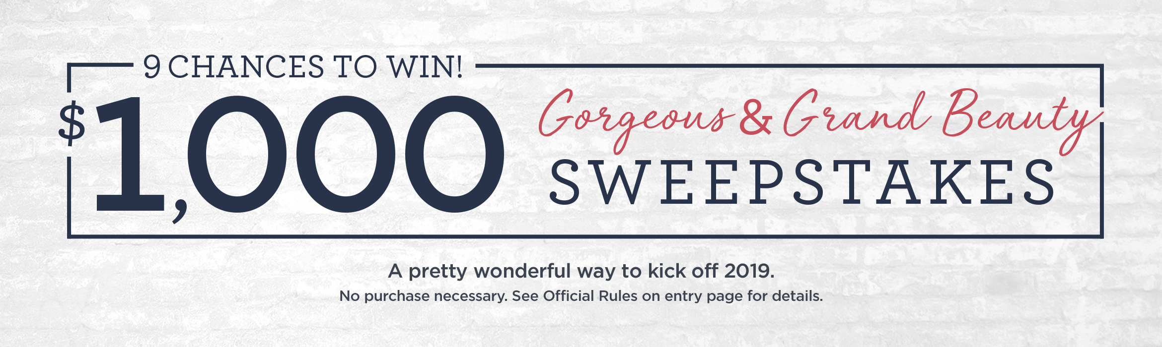 9 Chances to Win! $1,000. Gorgeous & Grand Beauty Sweepstakes. A pretty wonderful way to kick off 2019. No purchase necessary. See Official Rules on entry page for details.