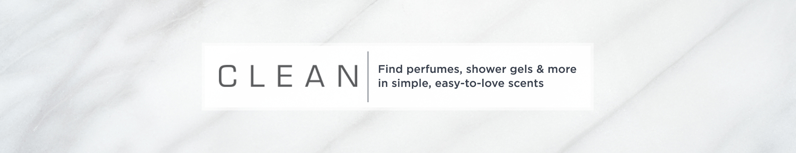 CLEAN,  Find perfumes, shower gels & more in simple, easy-to-love scents