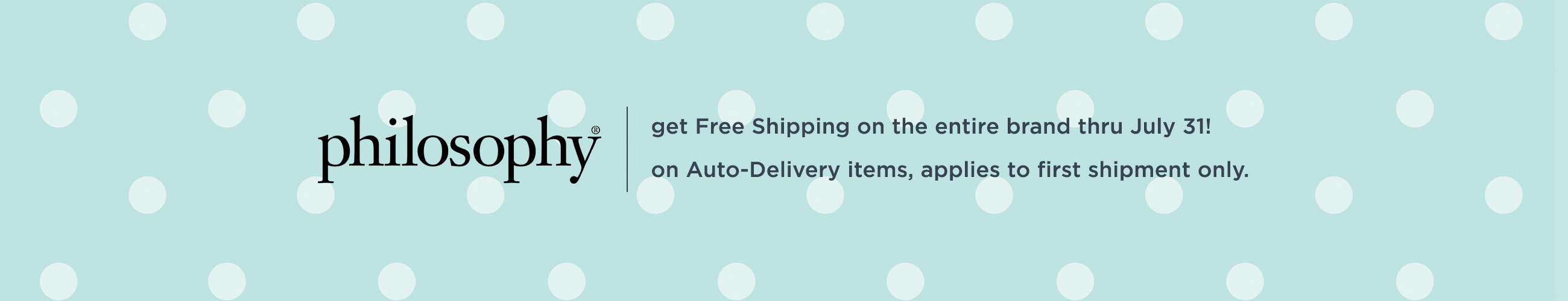 philosophy. get Free Shipping on the entire brand thru July 31!  on Auto-Delivery items, applies to first shipment only.