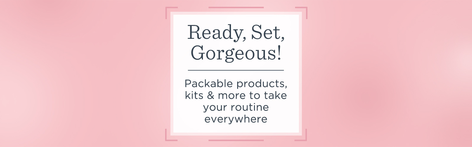 Ready, Set, Gorgeous!  Packable products, kits & more to take your routine everywhere