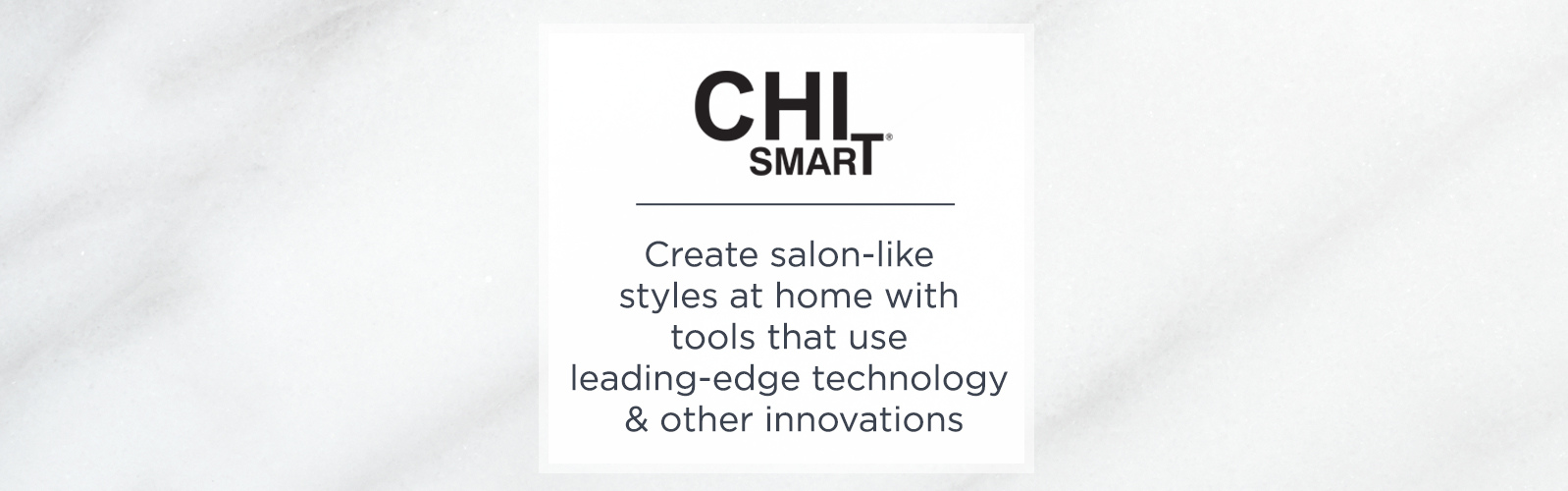 CHI Smart. Create salon-like styles at home with tools that use leading-edge technology & other innovations