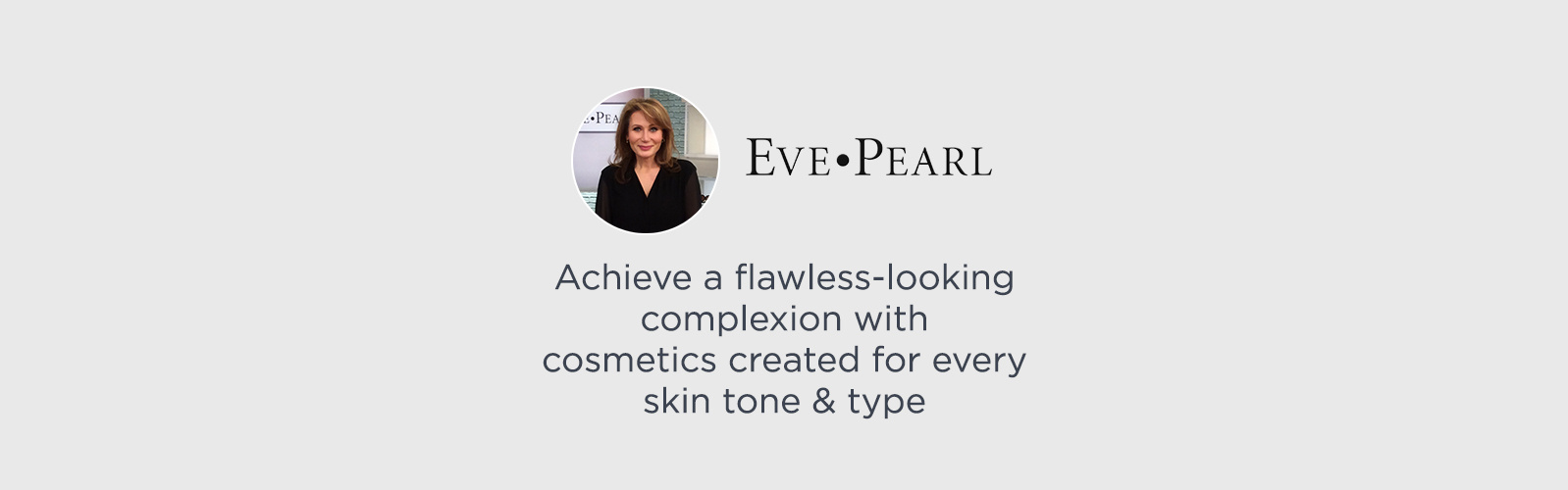 EVE PEARL, Achieve a flawless-looking complexion with cosmetics created for every skin tone & type