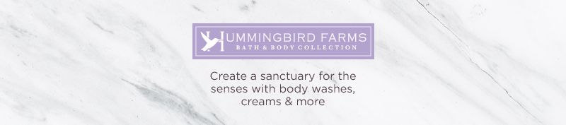 Hummingbird Farms. Create a sanctuary for the senses with body washes, creams & more