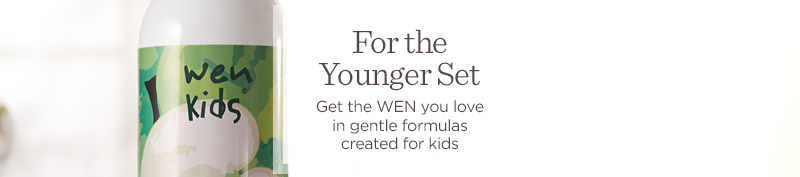 For the Younger Set  Get the WEN you love in gentle formulas created for kids