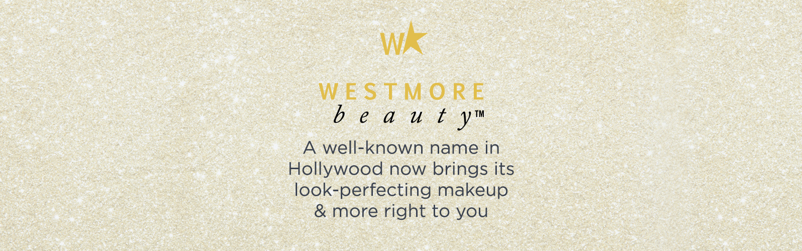 Westmore Beauty.  A well-known name in Hollywood now brings its look-perfecting makeup & more right to you