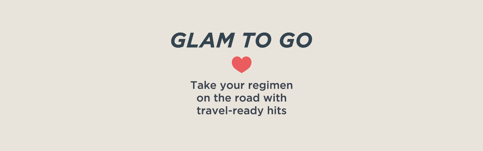 Glam to Go  Take your regimen on the road with travel-ready hits.