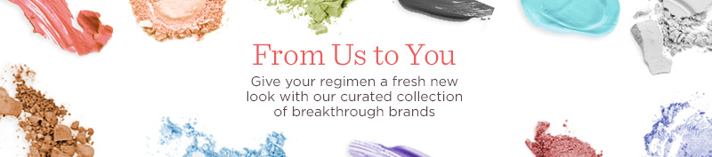 From Us to You  Give your regimen a fresh new look with our curated collection of breakthrough brands