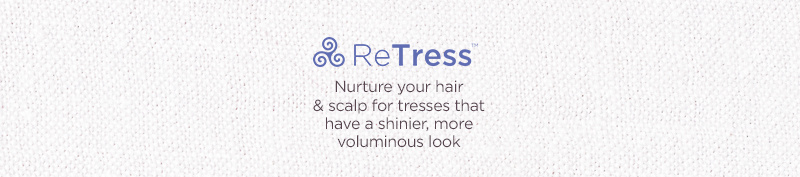 ReTress.  Nurture your hair & scalp for tresses that have a shinier, more voluminous look