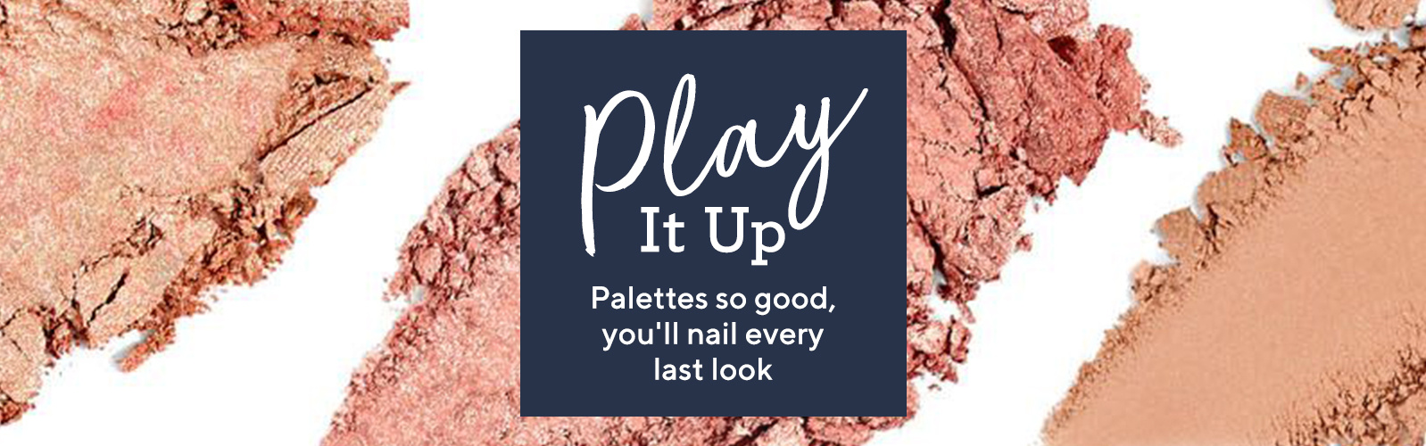 Play It Up.  Palettes so good, you'll nail every last look.