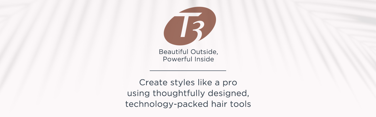 T3. Beautiful Outside, Powerful Inside. Create styles like a pro using thoughtfully designed, technology-packed hair tools