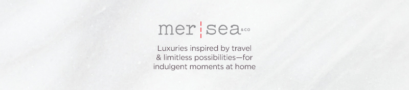 Mer-Sea & Co. - Luxuries inspired by travel & limitless possibilities—for indulgent moments at home