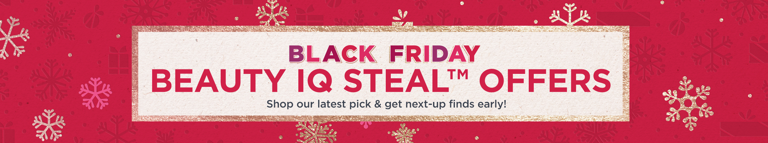 Black Friday Beauty iQ Steal™ Offers  Shop our latest pick & get next-up finds early!