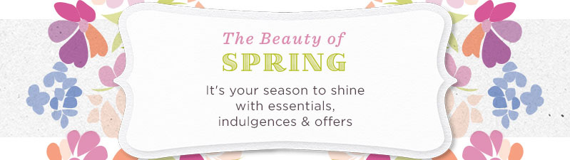 The Beauty of Spring. It's your season to shine with essentials, indulgences & offers