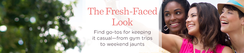 The Fresh-Faced Look  Find go-tos for keeping it casual—from gym trips to weekend jaunts