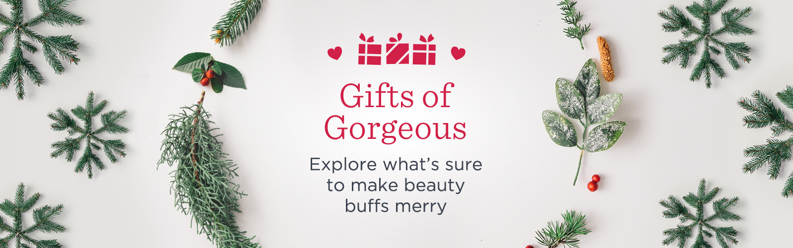 Gifts of Gorgeous  Explore what's sure to make beauty buffs merry