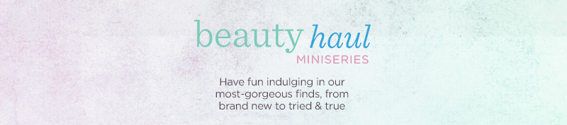 Beauty Haul Miniseries Have fun indulging in our most-gorgeous finds, from brand new to tried & true