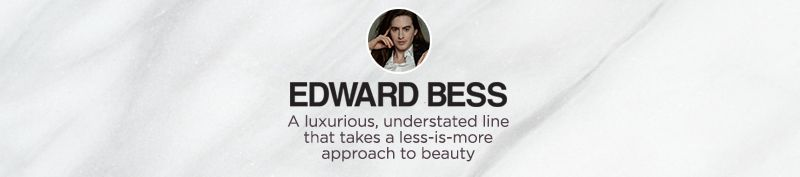 Edward Bess,  A luxurious, understated line that takes a less-is-more approach to beauty