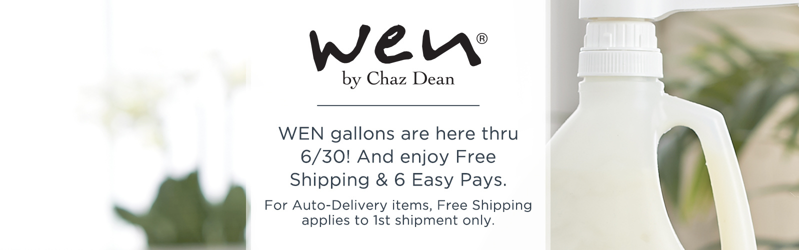 WEN by Chaz Dean. WEN gallons are here thru 6/30! And enjoy Free Shipping & 6 Easy Pays. For Auto-Delivery items, Free Shipping applies to 1st shipment only.