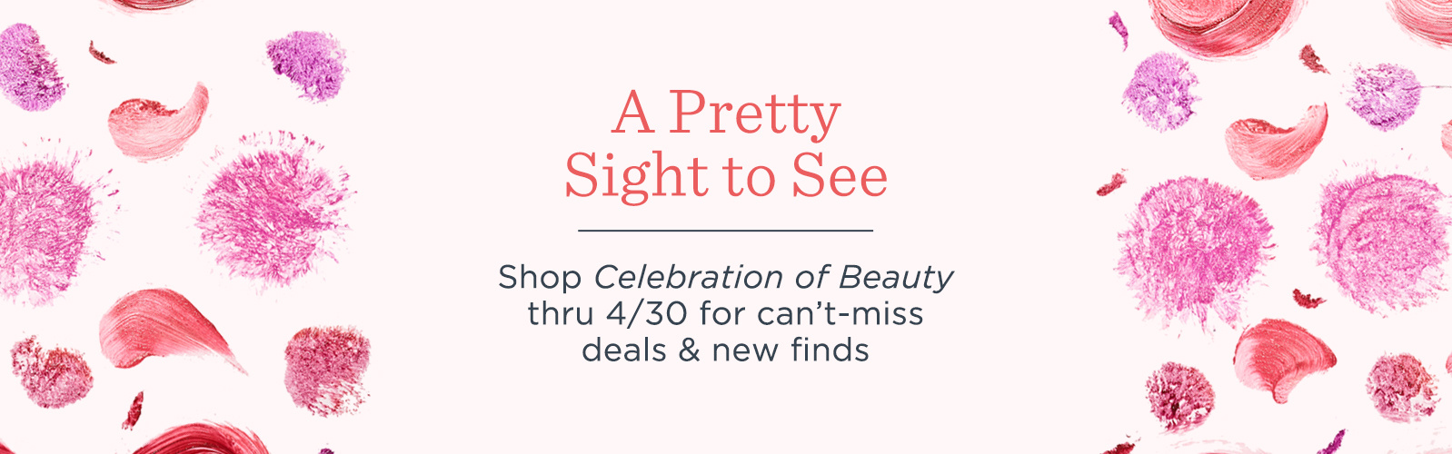 A Pretty Sight to See.  Shop Celebration of Beauty thru 4/30 for can't-miss deals & new finds