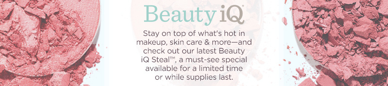 Beauty iQ. Stay on top of what's hot in makeup, skin care & more—and check out our latest Beauty iQ Steal™, a must-see special available for a limited time or while supplies last.