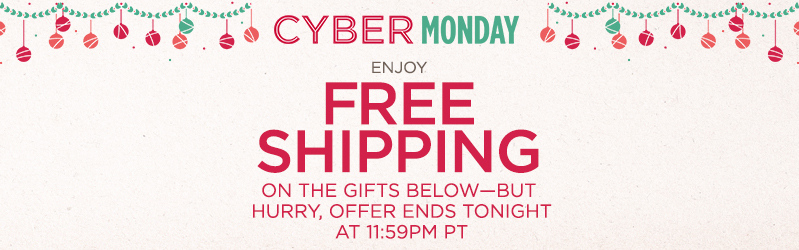 Cyber Monday, Enjoy Free Shipping on the gifts below--but hurry, offer ends tonight at 11:59pm PT