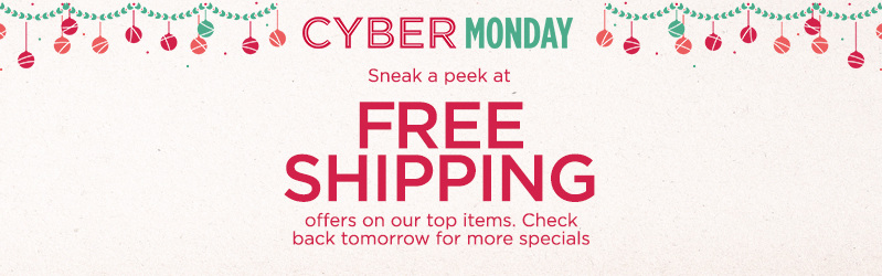 Cyber Monday Preview. Take advantage of Free Shipping on our top items below & check back tomorrow for more specials.