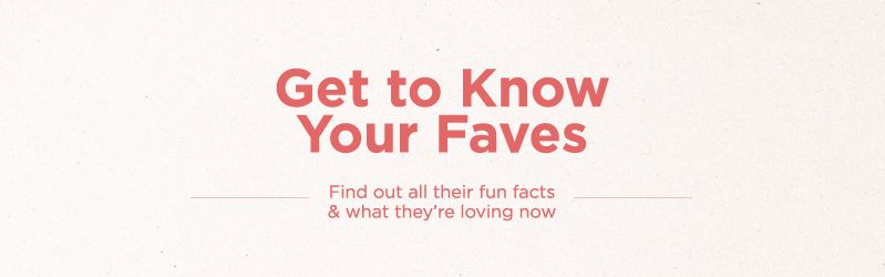 Get to Know Your Faves, Find out all their fun facts & what they're loving now